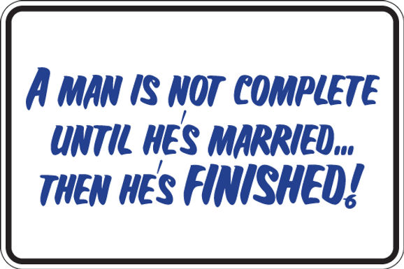 A Man is NOT COMPLETE Until He is MARRIED Funny Sign