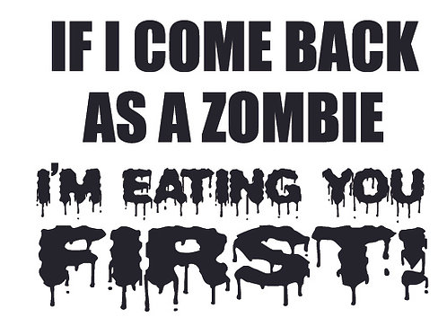 IF I COME BACK AS A ZOMBIE, I'M EATING YOU FIRST Decal Sticker