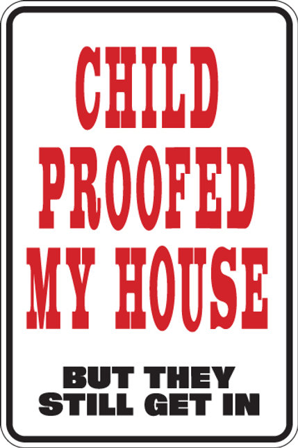 CHILD PROOFED MY HOUSE But they still get in Funny Sign