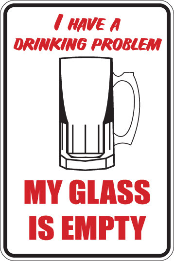 I have a drinking problem. MY GLASS IS EMPTY Funny Sign