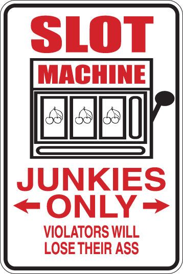 SLOT MACHINE JUNKIES ONLY Funny Sign
