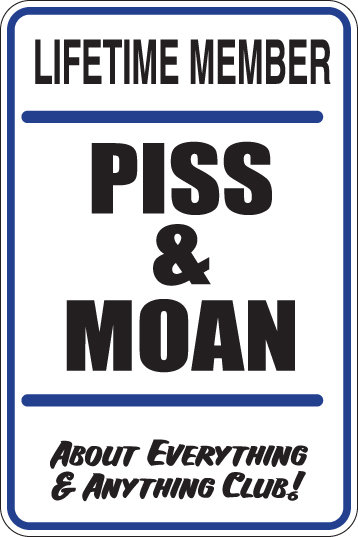 Lifetime member PISS AND MOAN about anything and everything Funny Sign