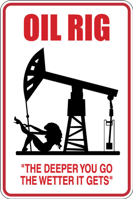 OIL RIG The deeper you go, the wetter it gets! Funny Sign