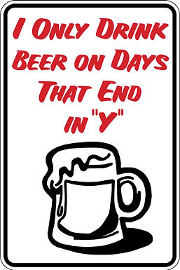 "I ONLY DRINK BEER ON DAYS THAT END IN ""Y"" Funny Sign"