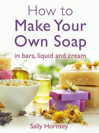 How to Make Your Own Soap - Sally Hornsey