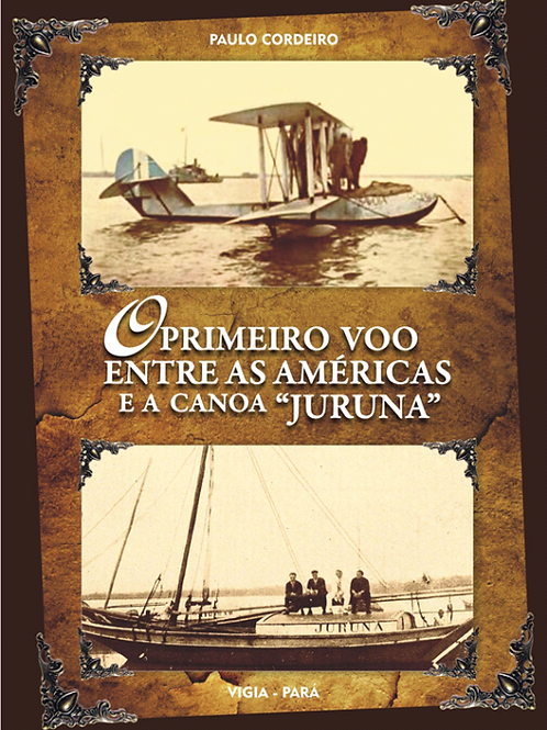 LIVRO O PRIMEIRO VOO ENTRE AS AMÉRICAS E A CANOA JURUNA - PAULO CORDEIRO