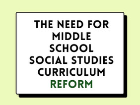The Need for Middle School Social Studies Curriculum Reform Policy Paper