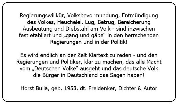 (I) Es wird endlich an der Zeit Klartext zu reden und den Regierungen und Politiker klar zu machen das alle Macht vom Deutschen Volke ausgeht.  - Horst Bulla