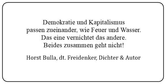(23) Demokratie und Kapitalismus passen zueinander wie Feuer und Wasser. Das eine vernichtet das andere. Beides zusammen geht nicht. - Horst Bulla