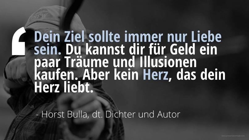 Dein Ziel sollte immer  nur Liebe sein. - Horst Bulla
