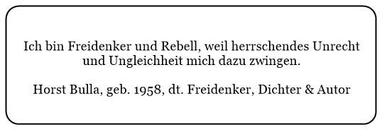 (U) Ich bin Freidenker und Rebell weil herrschendes Unrecht und Ungleichheit mich dazu zwingen. - Horst Bulla