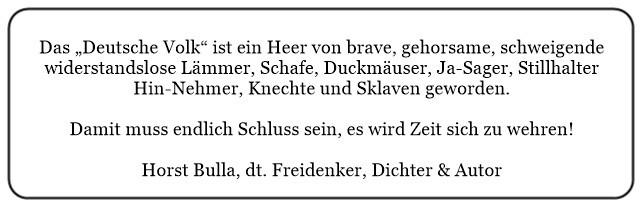 (N) Das Deutsche Volk ist ein Heer von brave gehorsame schweigende widerstandslose Knechte und Sklaven geworden. - Horst Bulla