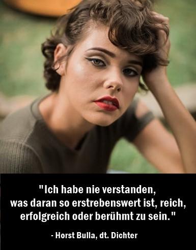 Ich_habe_nie_verstanden_was_daran_so_erstrebenswert_ist_reich_erfolgreich_oder_berühmt_zu_sein._-_Horst_Bulla