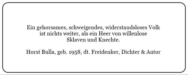(P) Ein gehorsames schweigendes widerstandsloses Volk ist nichts weiter als ein Heer von willenlose Sklaven und Knechte. - Horst Bulla