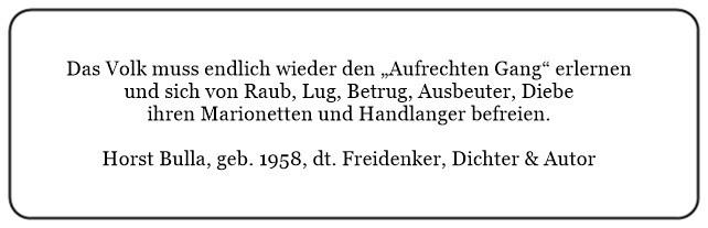 (P) Das Volk muss endlich wieder den Aufrechten Gang erlernen und sich von Raub Lug Betrug Ausbeuter Diebe ihren Marionetten und Handlanger befreien. - Horst Bulla