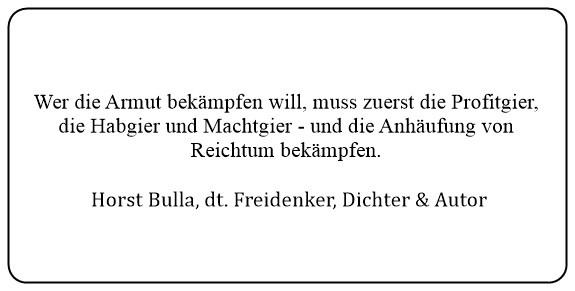(I)_Wer_die_Armut_bekämpfen_will_muss_zuerst_die_Profitgier_die_Habgier_und_Machtgier_und_die_Anhäufung_von_Reichtum_bekämpfen._-_Horst_Bulla