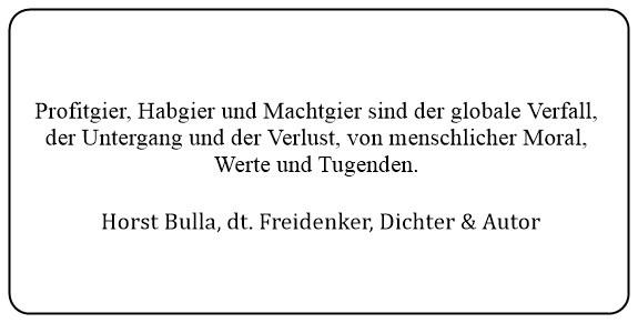 (1) Profitgier Habgier und Machtgier sind der globale Verfall der Untergang und der Verlust von menschlicher Moral. - Horst Bulla