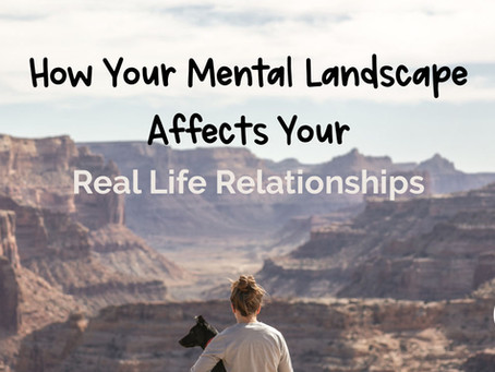 How Your Mental Landscape Affects Your Real Life Relationships