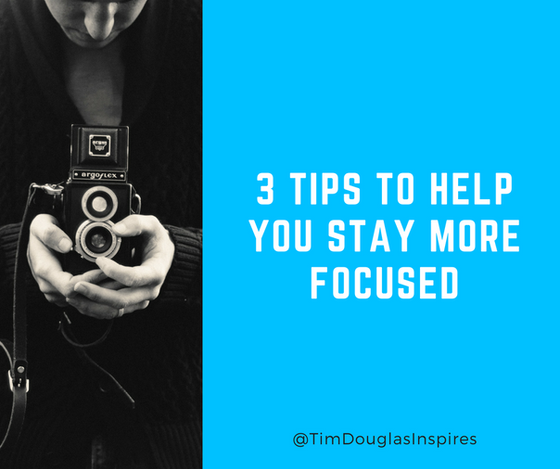 3 Tips To Help You Stay More Focused