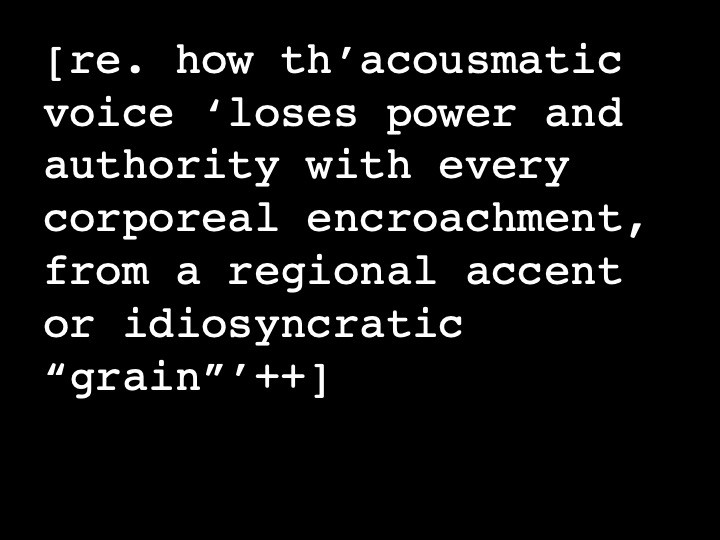 """re. how th'acousmatic voice 'loses power and authority with every corporeal encroachment, from a regional accent or idiosyncratic """"grain""""++'"""