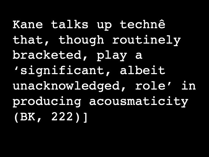 Kane talks up technê that, though routinely bracketed, play a 'significant, albeit unacknowledged, role' in producing acousmaticity (BK, 222)