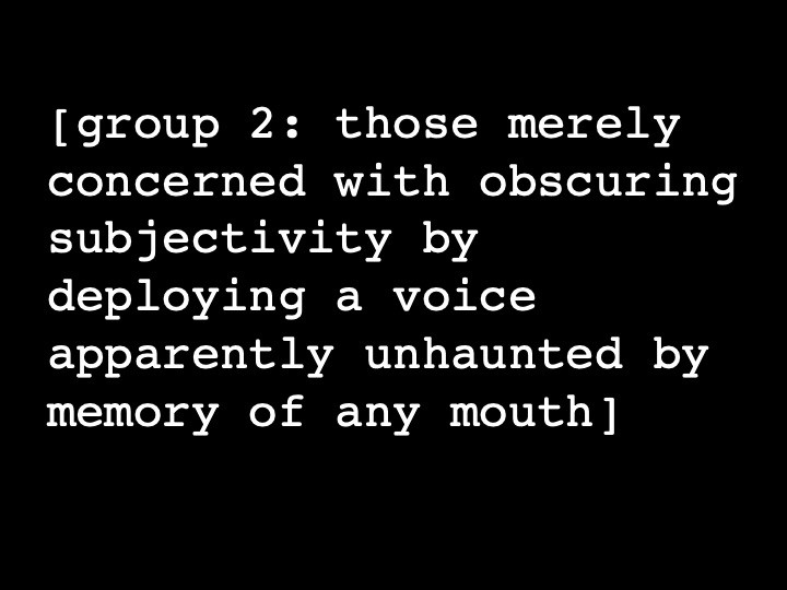 group 2: those merely concerned with obscuring subjectivity by deploying a voice apparently undaunted by memory of any mouth