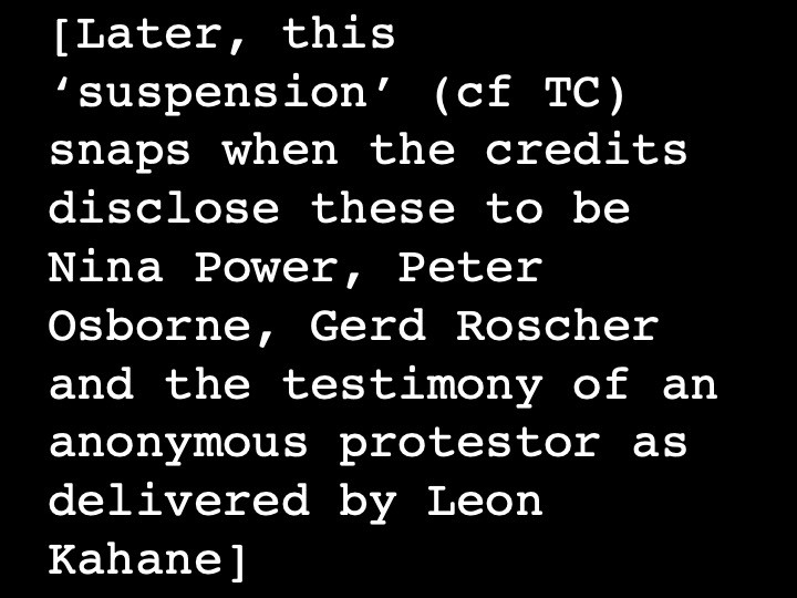 Later, this 'suspension' (cf TC) snaps when the credits disclose these to be Nina Power, Peter Osborne, Gerd Roscher and the testimony of an anonymous protestor as delivered by Leon Kahane