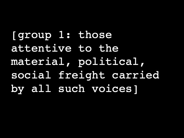 group 1: those attentive to the material, political, social freight carried by all such voices