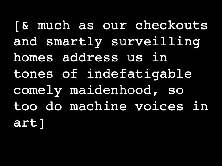 & much as our checkouts and smartly surveilling homes address us in tones of indefatigable comely maidenhood, so too do machine voices in art