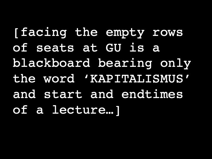 facing the empty rows of seats at GU is a blackboard bearing only the word 'KAPITALISMUS' and start and endgames of a lecture...