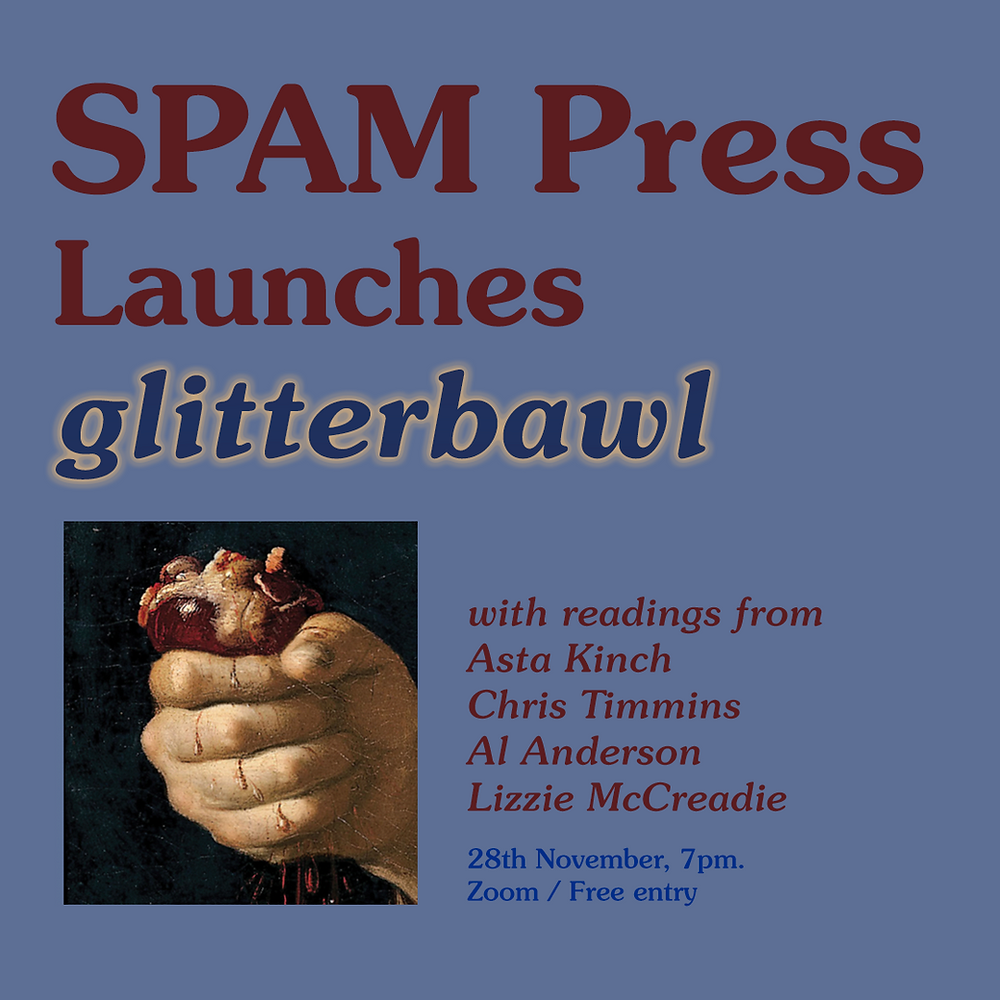 Posted that reads: SPAM Press Launches glitterbawl with readings from Asta Kinch, Chris Timmins, Al Anderson, Lizzie McCreadie, 28th November 7pm Zoom free entry