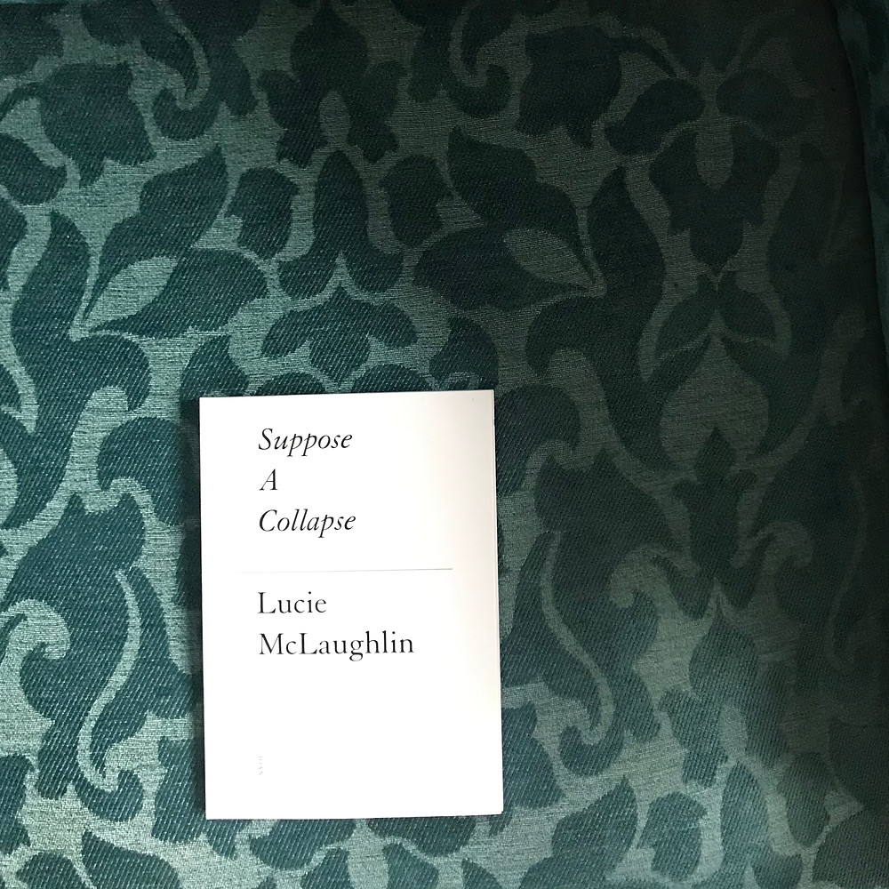 Photo of 'Suppose a Collapse', by Lucie McLaughlin. The collection has a white background with the title and author in black ink. The book is sitting on a green, ornate, floral background.