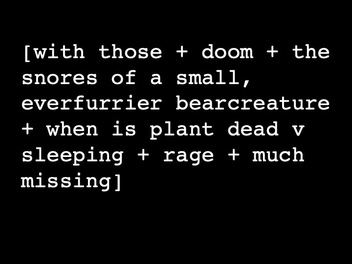 with those + doom + the snores of a small, ever furrier bear creature + when is plant dead v sleeping + rage + much missing