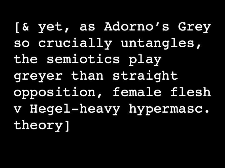 & yet, as Adorno's Grey so crucially untangles, the semiotics play greyer than straight opposition, female flesh v Hegel-heavy hypermasc. theory