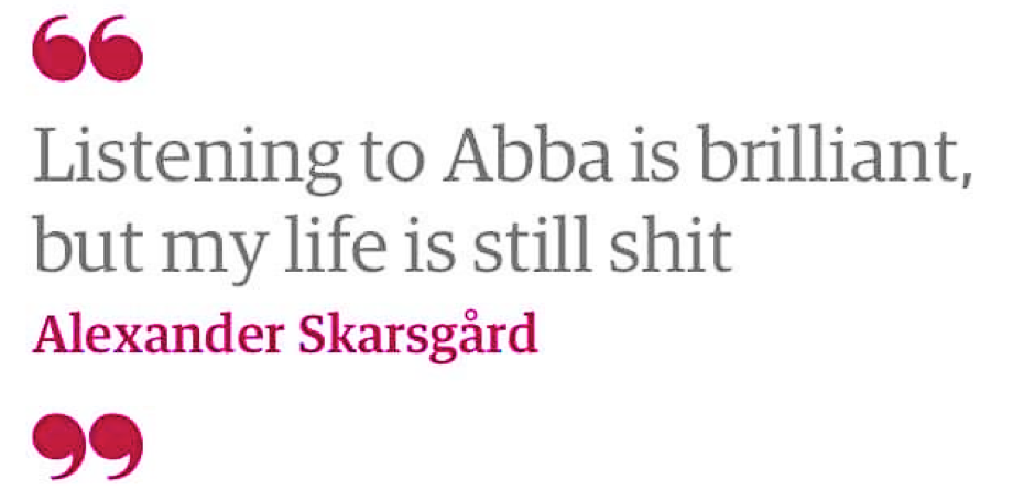 Screenshot of a quotation lifted from the Guardian website which reads 'Listening to Abba is brilliant, but my life is still shit.' - Alexander Skarsgard