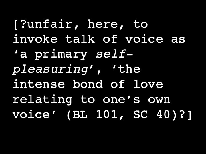 ?unfair, here, to invoke talk of voice as 'a primary, self-pleasuring', 'the intense bond of love relating to one's own voice' (BL 101, SC 40)?