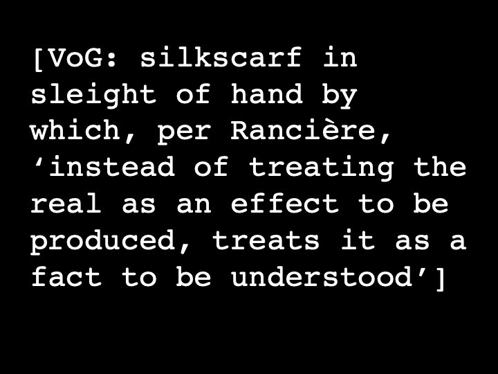 VOG: silk scarf in sleight of hand by which, per Rancière, 'instead of treating the real as effect to be produced, treats it as a fact to be understood'
