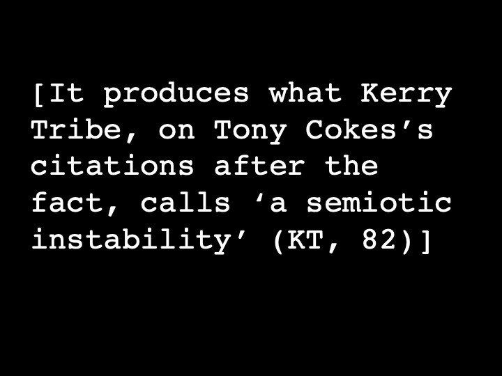 It produces what Kerry Tribe, on Tony Cokes's citations after the fact, calls 'a semiotic instability' (KT, 82)