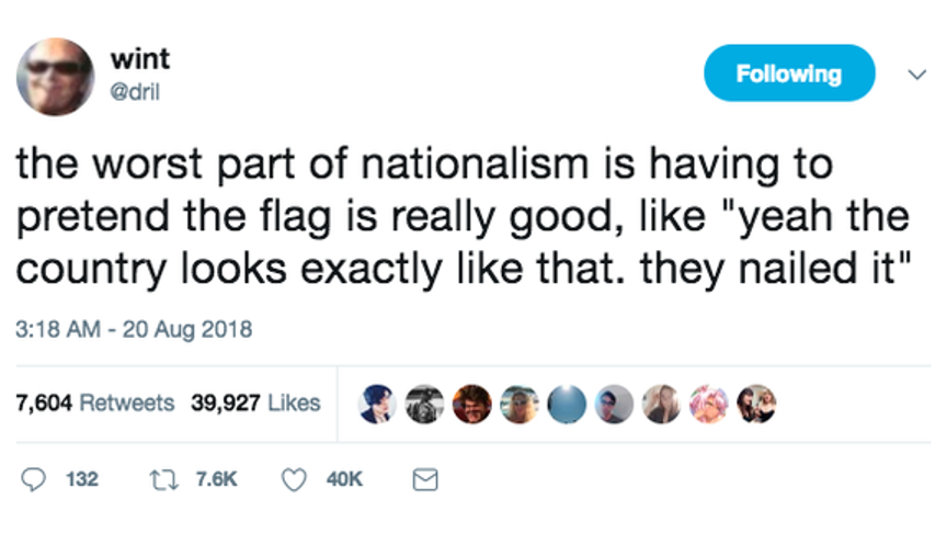 """a screenshot of one of @dril's tweets with 40k likes which reads: 'the worst part of nationalism is having to pretend the flag is really good, like """"yeah the country looks exactly like that. they nailed it"""""""