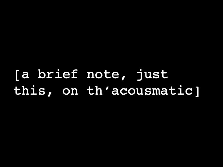 a brief note, just this, on th'acousmatic