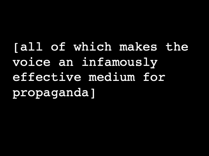 all of which makes the voice an infamously effective medium for propaganda