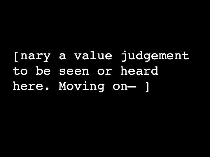 nary a value judgement to be seen or heard here. Moving on—