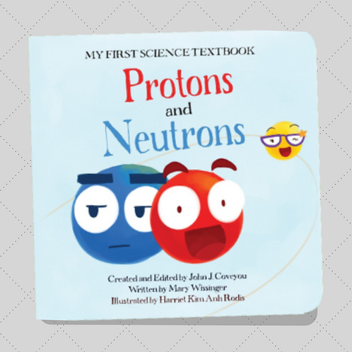 My (Very) First Science Textbook: Protons & Neutrons