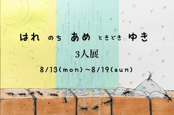 2018  8/13 mon - 8/19 sun 13:00-19:00  3人展「はれ のち あめ ときどきゆき」※1オーダー制