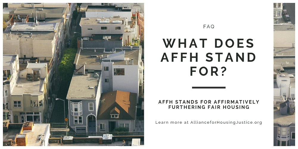 Overview of housed with text: FAQ, What does AFFH stand for? AFFH stands for affirmatively furthering fair housing. Learn more at AllianceforHousingJustice.org