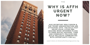 Image of tall brick building. Text: Why is AFFH urgent now? HUD Secretary Ben Carson & the Trump administration are attacking AFFH, the rule that helps local cities and regions make informed plans to undo racist housing, land and community policies and build inclusive communities with opportunity for all. Learn more at AllianceofHousingJustice.org