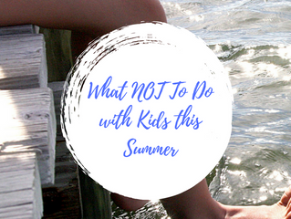 What NOT To Do with Kids this Summer- I've learned my lesson