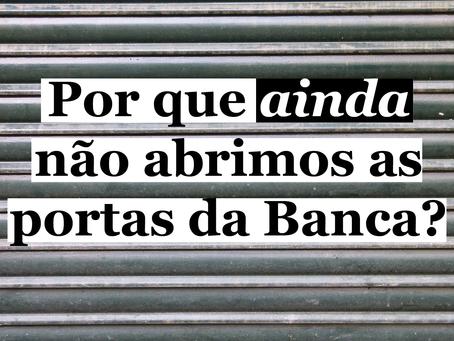Por que ainda não abrimos as portas da Banca?