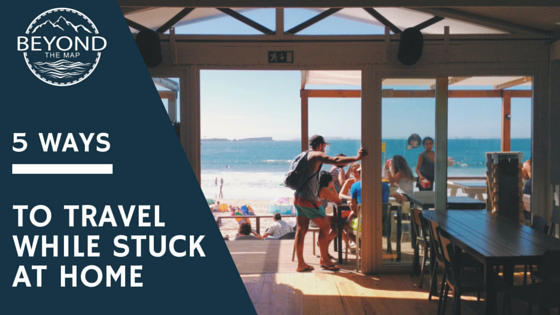 5 Ways To Travel While Stuck At Home