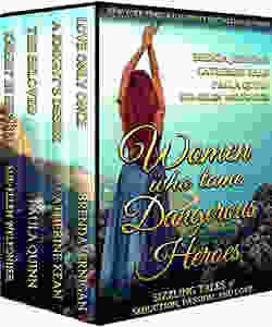 Women Who Tame Dangerous Heroes: Sizzling Tales of Seduction, Passion, and Love